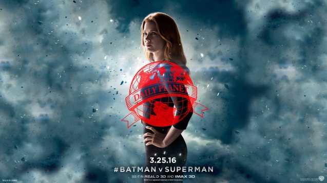 Amy Adams is the hard nosed journalist Lois Lane. Catch BATMAN VS SUPERMAN DAWN OF JUSTICE in Eastwood City Mall, Lucky Chinatown Mall, Shang Cineplex- Shang Rila Plaza Mall and Newport Cinemas- Resort's World Manila.