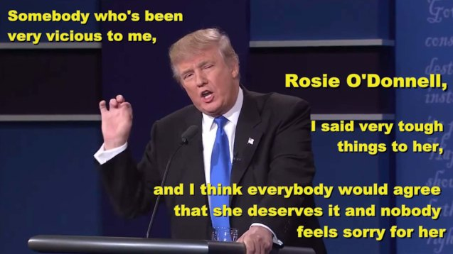 Trump was generally reviled for making this comment on Rosie O'Donnell during the first Presidential debate.