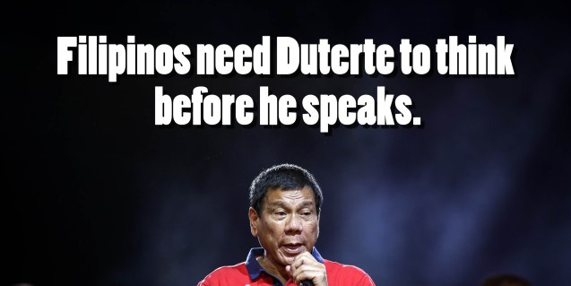 Filipinos need Duterte to think before he speaks.